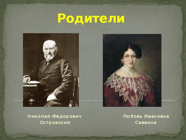 Родители  Николай Федорович Любовь Ивановна  Островский Саввина