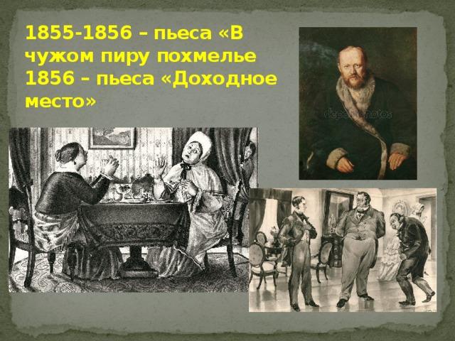 1855-1856 – пьеса «В чужом пиру похмелье  1856 – пьеса «Доходное место»