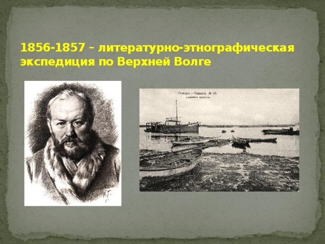1856-1857 – литературно-этнографическая экспедиция по Верхней Волге