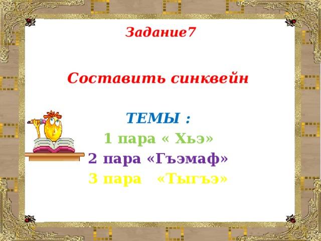 Задание7    Составить синквейн  ТЕМЫ : 1 пара « Хьэ» 2 пара «Гъэмаф» 3 пара «Тыгъэ»