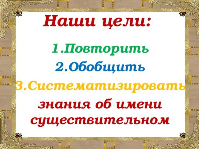 Наши цели:    1.Повторить 2.Обобщить 3.Систематизировать знания об имени существительном