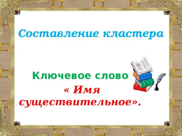 Составление кластера Ключевое слово  « Имя существительное».