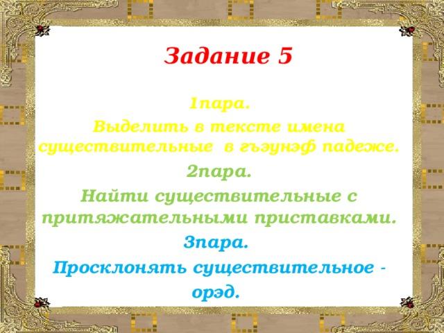 Задание 5 1пара. Выделить в тексте имена существительные в гъэунэф падеже. 2пара. Найти существительные с притяжательными приставками. 3пара. Просклонять существительное - орэд.