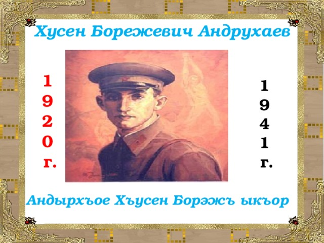 Хусен Борежевич Андрухаев 1 9 2 0  г. 1 9 4 1  г. Андырхъое Хъусен Борэжъ ыкъор