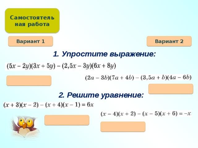 Самостоятельная работа Вариант 1 Вариант 2 1. Упростите выражение:   2. Решите уравнение: