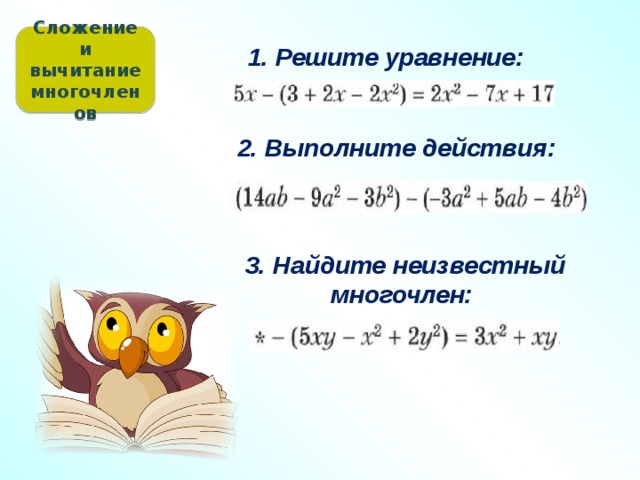 Сложение и вычитание многочленов 1. Решите уравнение: 2. Выполните действия: 3. Найдите неизвестный многочлен: