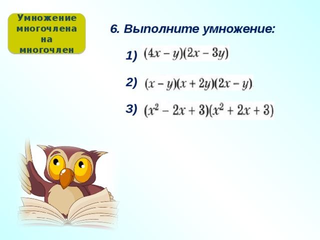 Умножение многочлена на многочлен 6. Выполните умножение: 1) 2) 3)