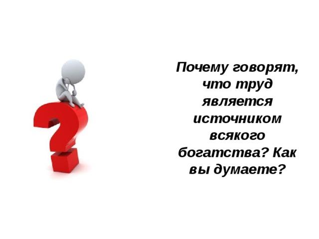 Почему говорят, что труд является источником всякого богатства? Как вы думаете?