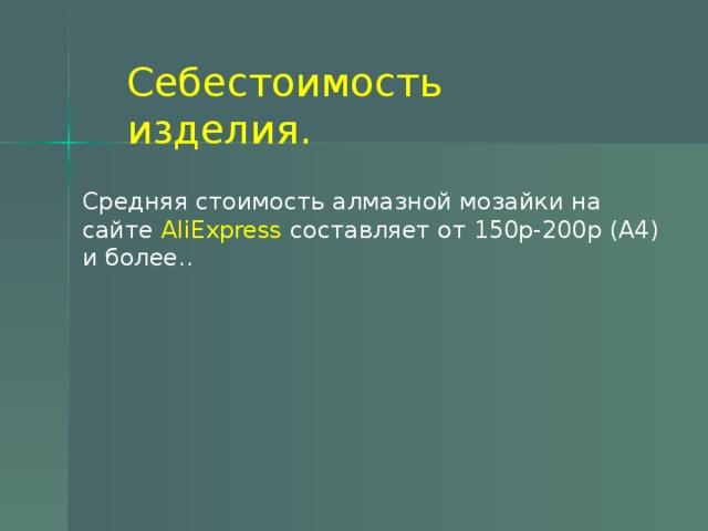 Себестоимость изделия. Средняя стоимость алмазной мозайки на сайте AliExpress составляет от 150р-200р (А4) и более..