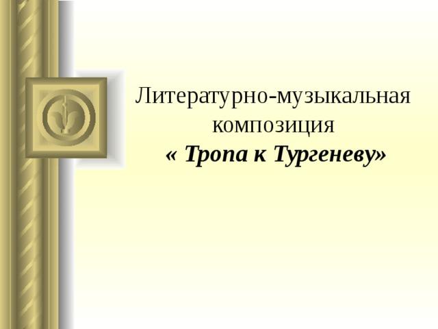 Литературно-музыкальная  композиция   « Тропа к Тургеневу»