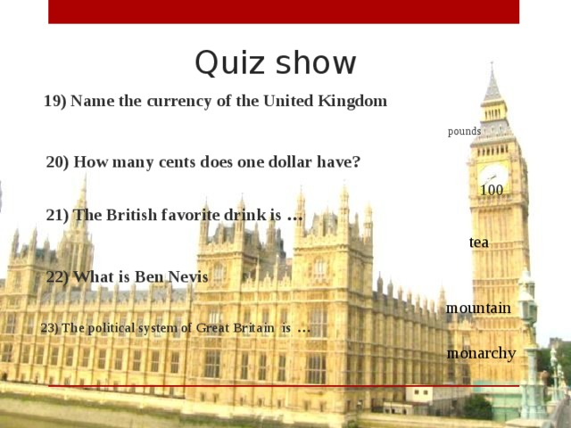 Quiz show  19) Name the currency of the United Kingdom pounds  20) How many cents does one dollar have? 100  21) The British favorite drink is …  tea  22) What is Ben Nevis mountain  23) The political system of Great Britain is … monarchy