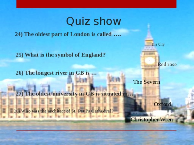 Quiz show  24) The oldest part of London is called …. The City  25) What is the symbol of England? Red rose  26) The longest river in GB is … The Severn  27) The oldest university in GB is situated in… Oxford  28 ) Who was the architect of St. Paul's Cathedral? Christopher Wren