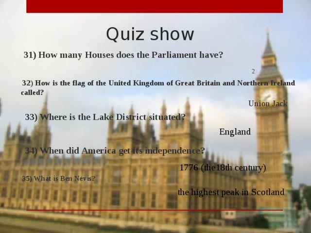 Quiz show  31) How many Houses does the Parliament have? 2  32) How is the flag of the United Kingdom of Great Britain and Northern Ireland called? Union Jack  33) Where is the Lake District situated? England  34) When did America get its independence? 1776 (the18th century)  35) What is Ben Nevis? the highest peak in Scotland