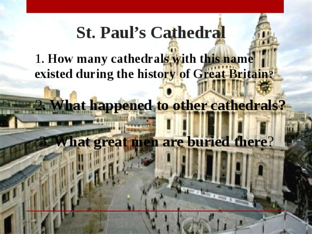 St. Paul's Cathedral 1. How many cathedrals with this name existed during the history of Great Britain ? 2 . What happened to other cathedrals? 3. What great men are buried there ?