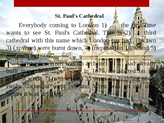 St. Paul's Cathedral  Everybody coming to London 1) … the first time wants to see St. Paul's Cathedral. This is 2) … third cathedral with this name which London has had. The two 3) (другие) were burnt down, 4) (первый) in 1086 and 5) (второй) in 1666.  Christopher Wren was an architect 6) … had already built many buildings. Now, in 1675, he started on his greatest work. 7) (в течении) 35 years the building of St. Paul's Cathedral went on, and Wren was an old man before it was finished .
