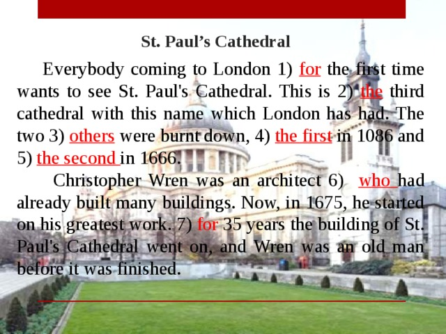 St. Paul's Cathedral  Everybody coming to London 1) for the first time wants to see St. Paul's Cathedral. This is 2) the third cathedral with this name which London has had. The two 3) others were burnt down, 4) the first in 1086 and 5) the second in 1666.  Christopher Wren was an architect 6) who had already built many buildings. Now, in 1675, he started on his greatest work. 7) for 35 years the building of St. Paul's Cathedral went on, and Wren was an old man before it was finished.
