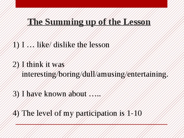The Summing up of the Lesson I … like/ dislike the lesson I think it was interesting/boring/dull/amusing/entertaining. I have known about ….. The level of my participation is 1-10