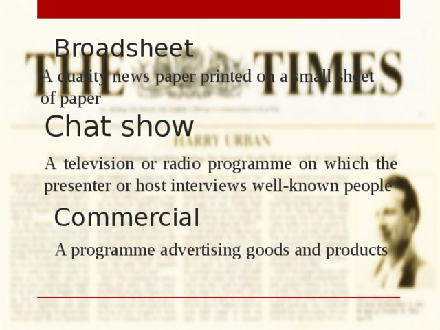 Broadsheet A quality news paper printed on a small sheet of paper Chat show A television or radio programme on which the presenter or host interviews well-known people Commercial A programme advertising goods and products