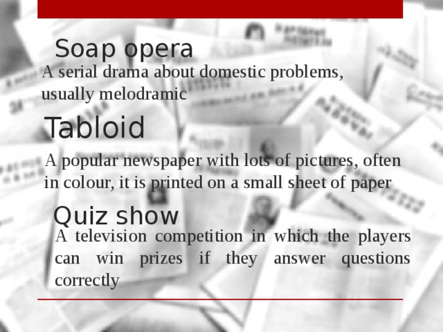 Soap opera A serial drama about domestic problems, usually melodramic Tabloid A popular newspaper with lots of pictures, often in colour, it is printed on a small sheet of paper Quiz show A television competition in which the players can win prizes if they answer questions correctly