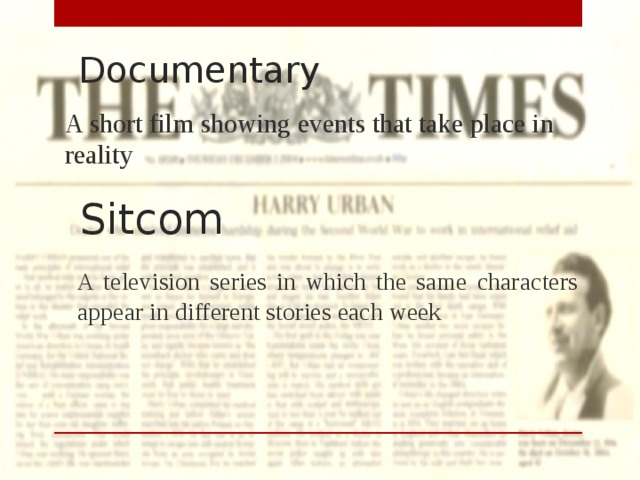 Documentary A short film showing events that take place in reality Sitcom A television series in which the same characters appear in different stories each week