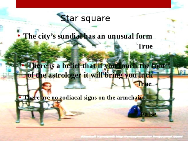 Star square The city's sundial has an unusual form  True There is a belief that if you touch the foot of the astrologer it will bring you luck  True There are no zodiacal signs on the armchairs  False