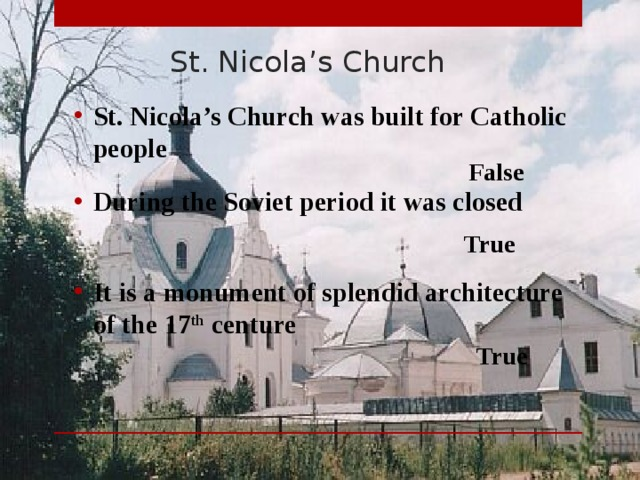 St. Nicola's Church St. Nicola's Church was built for Catholic people  False During the Soviet period it was closed  True It is a monument of splendid architecture of the 17 th centure  True