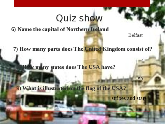 Quiz show  6) Name the capital of Northern Ireland Belfast  7) How many parts does The United Kingdom consist of? 4  8 ) How many states does The USA have? 50  9 ) What is illustrated on the flag of the USA? stripes and stars