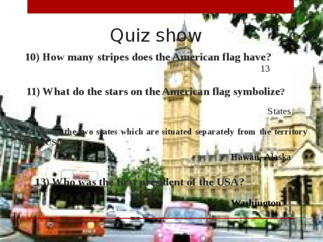 Quiz show  10) How many stripes does the American flag have? 13  11) What do the stars on the American flag symbolize ? States  12) Name the two states which are situated separately from the territory of the USA Hawaii, Alaska  13) Who was the first president of the USA? Washington