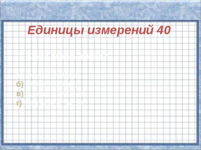 Единицы измерений 40  7. Какая запись верна?  а) 9м 4см = 94см; б) 9т 4кг = 904кг; в) 9ц 4 кг = 9004 кг ; г) 9дм 4см = 94 см;