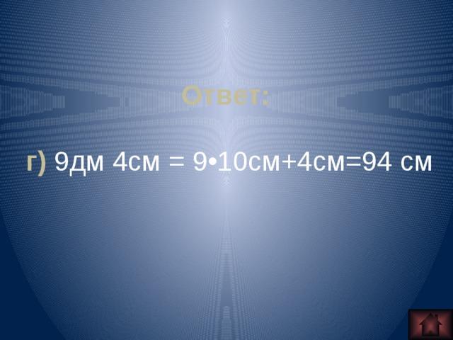 Ответ:  г) 9дм 4см = 9•10см+4см=94 см