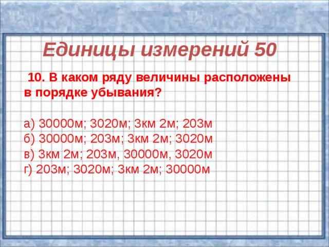 Единицы измерений 50  10. В каком ряду величины расположены в порядке убывания? а) 30000м; 3020м; 3км 2м; 203м б) 30000м; 203м; 3км 2м; 3020м в) 3км 2м; 203м, 30000м, 3020м г) 203м; 3020м; 3км 2м; 30000м