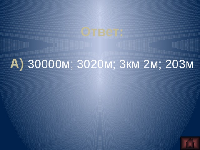 Ответ:  А) 30000м; 3020м; 3км 2м; 203м