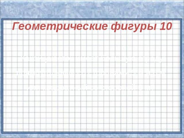 Геометрические фигуры 10    Какой участок имеет большую ограду: прямоугольный со сторонами 5 м и 6 м или квадратный со стороной 6 м?