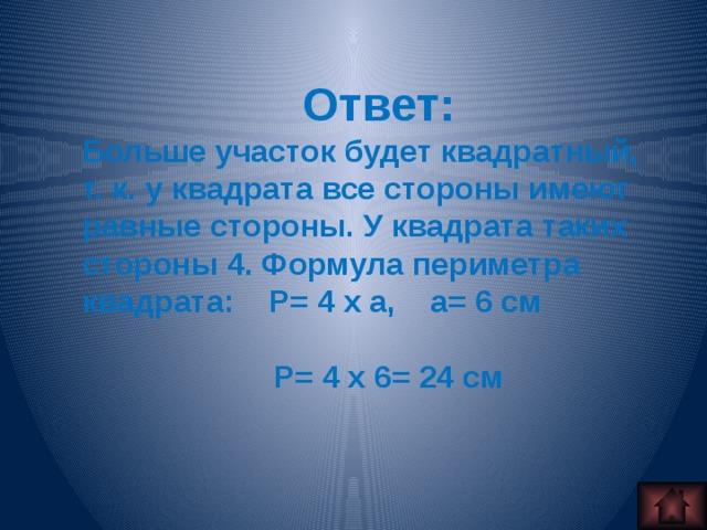 Ответ: Больше участок будет квадратный, т. к. у квадрата все стороны имеют равные стороны. У квадрата таких стороны 4. Формула периметра квадрата: Р= 4 x а, а= 6 см   P= 4 x 6= 24 см
