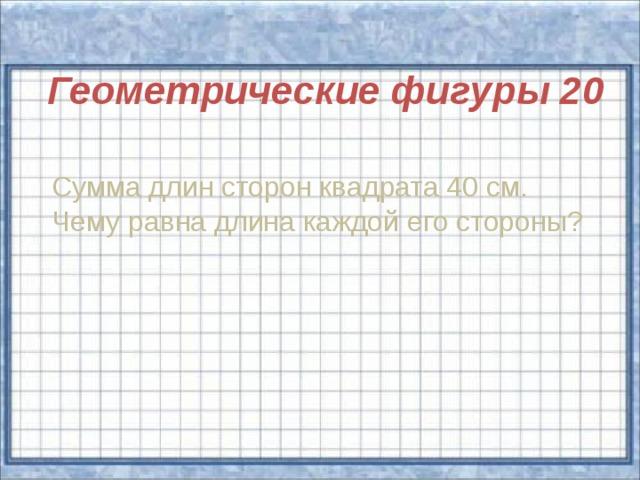 Геометрические фигуры 20  Сумма длин сторон квадрата 40 см. Чему равна длина каждой его стороны?