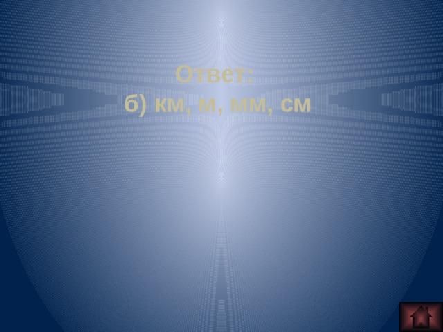 Ответ: б) км, м, мм, см