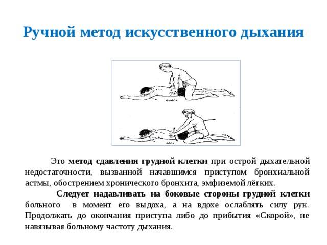 Ручной метод искусственного дыхания  Это метод сдавления грудной клетки при острой дыхательной недостаточности, вызванной начавшимся приступом бронхиальной астмы, обострением хронического бронхита, эмфиземой лёгких.  Следует надавливать на боковые стороны грудной клетки больного в момент его выдоха, а на вдохе ослаблять силу рук. Продолжать до окончания приступа либо до прибытия «Скорой», не навязывая больному частоту дыхания.