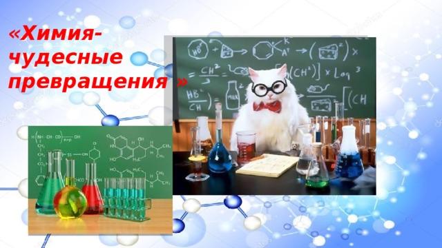 «Химия- чудесные превращения »