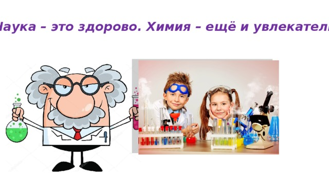 Наука – это здорово. Химия – ещё и увлекательно !