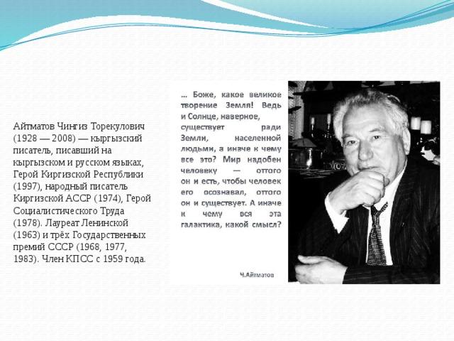 Айтматов Чингиз Торекулович (1928 — 2008) — кыргызский писатель, писавший на кыргызском и русском языках, Герой Киргизской Республики (1997), народный писатель Киргизской АССР (1974), Герой Социалистического Труда (1978). Лауреат Ленинской (1963) и трёх Государственных премий СССР (1968, 1977, 1983). Член КПСС с 1959 года.