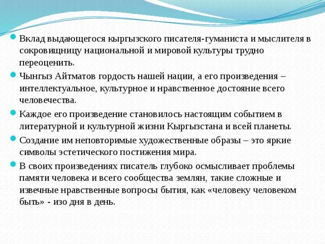 Вклад выдающегося кыргызского писателя-гуманиста и мыслителя в сокровищницу национальной и мировой культуры трудно переоценить. Чынгыз Айтматов гордость нашей нации, а его произведения – интеллектуальное, культурное и нравственное достояние всего человечества. Каждое его произведение становилось настоящим событием в литературной и культурной жизни Кыргызстана и всей планеты. Создание им неповторимые художественные образы – это яркие символы эстетического постижения мира. В своих произведениях писатель глубоко осмысливает проблемы памяти человека и всего сообщества землян, такие сложные и извечные нравственные вопросы бытия, как «человеку человеком быть» - изо дня в день.