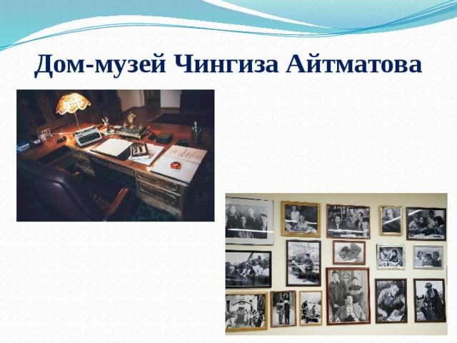 Дом-музей Чингиза Айтматова