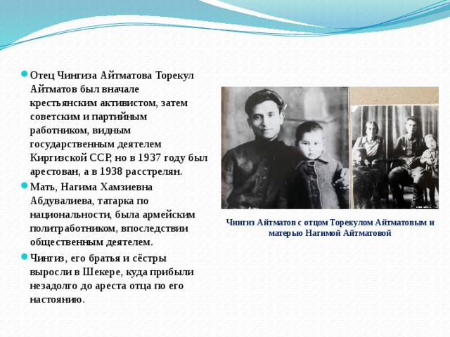 Отец Чингиза Айтматова Торекул Айтматов был вначале крестьянским активистом, затем советским и партийным работником, видным государственным деятелем Киргизской ССР, но в 1937 году был арестован, а в 1938 расстрелян. Мать, Нагима Хамзиевна Абдувалиева, татарка по национальности, была армейским политработником, впоследствии общественным деятелем. Чингиз, его братья и сёстры выросли в Шекере, куда прибыли незадолго до ареста отца по его настоянию.