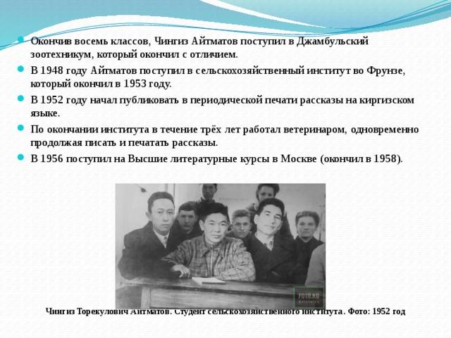 Окончив восемь классов, Чингиз Айтматов поступил в Джамбульский зоотехникум, который окончил с отличием. В 1948 году Айтматов поступил в сельскохозяйственный институт во Фрунзе, который окончил в 1953 году. В 1952 году начал публиковать в периодической печати рассказы на киргизском языке. По окончании института в течение трёх лет работал ветеринаром, одновременно продолжая писать и печатать рассказы. В 1956 поступил на Высшие литературные курсы в Москве (окончил в 1958).