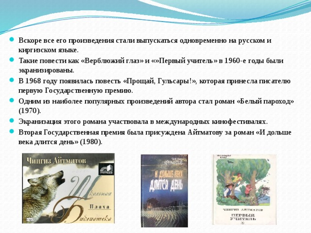 Вскоре все его произведения стали выпускаться одновременно на русском и киргизском языке. Такие повести как «Верблюжий глаз» и «»Первый учитель» в 1960-е годы были экранизированы. В 1968 году появилась повесть «Прощай, Гульсары!», которая принесла писателю первую Государственную премию. Одним из наиболее популярных произведений автора стал роман «Белый пароход» (1970). Экранизация этого романа участвовала в международных кинофестивалях. Вторая Государственная премия была присуждена Айтматову за роман «И дольше века длится день» (1980).