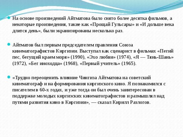 На основе произведений Айтматова было снято более десятка фильмов, а некоторые произведения, такие как «Прощай Гульсары» и «И дольше века длится день», были экранизированы несколько раз. Айтматов был первым председателем правления Союза кинематографистов Киргизии. Выступал как сценарист в фильмах «Пегий пес, бегущий краем моря» (1990), «Эхо любви» (1974), «Я — Тянь-Шань» (1972), «Бег иноходца» (1968), «Первый учитель» (1965). «Трудно переоценить влияние Чингиза Айтматова на советский кинематограф и на формирования киргизского кино. Я познакомился с писателем в 60-х годах, и уже тогда он был очень заинтересован в поддержке молодых киргизских кинематографистов и размышлял над путями развития кино в Киргизии», — сказал Кирилл Разлогов.