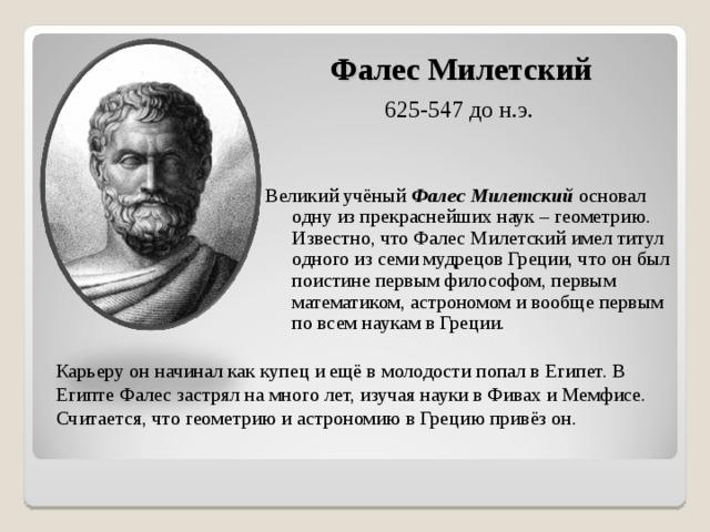 Фалес Милетский 625-547 до н.э. Великий учёный Фалес Милетский основал одну из прекраснейших наук – геометрию. Известно, что Фалес Милетский имел титул одного из семи мудрецов Греции, что он был поистине первым философом, первым математиком, астрономом и вообще первым по всем наукам в Греции. Карьеру он начинал как купец и ещё в молодости попал в Египет. В Египте Фалес застрял на много лет, изучая науки в Фивах и Мемфисе. Считается, что геометрию и астрономию в Грецию привёз он.