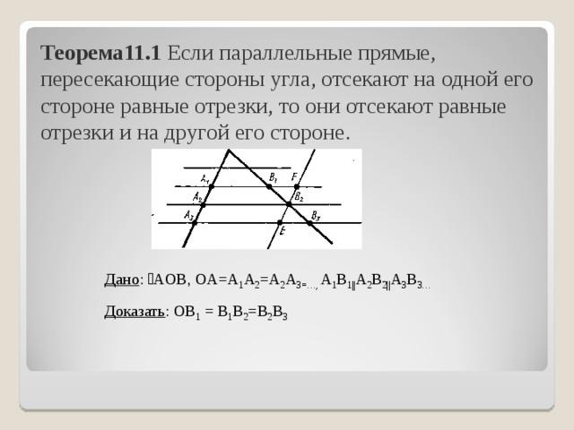 Теорема11.1 Если параллельные прямые, пересекающие стороны угла, отсекают на одной его стороне равные отрезки, то они отсекают равные отрезки и на другой его стороне. Дано : ˪AOB, OA=А 1 А 2 =А 2 А 3=…, А 1 В 1   А 2 В 2   А 3 В 3… Доказать : OВ 1 = В 1 В 2 =В 2 В 3