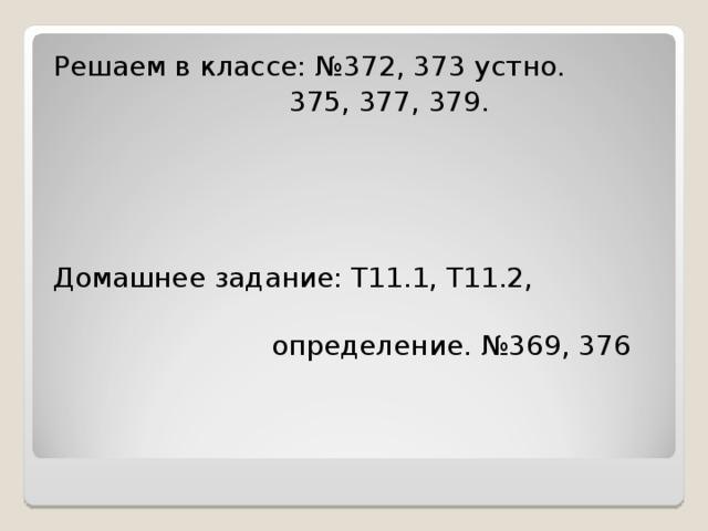 Решаем в классе: №372, 373 устно.  375, 377, 379. Домашнее задание: Т11.1, Т11.2,  определение. №369, 376