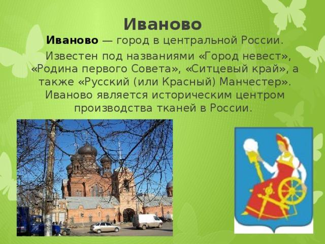 Иваново Иваново  — город в центральной России.  Известен под названиями «Город невест», «Родина первого Совета», «Ситцевый край», а также «Русский (или Красный) Манчестер». Иваново является историческим центром производства тканей в России.